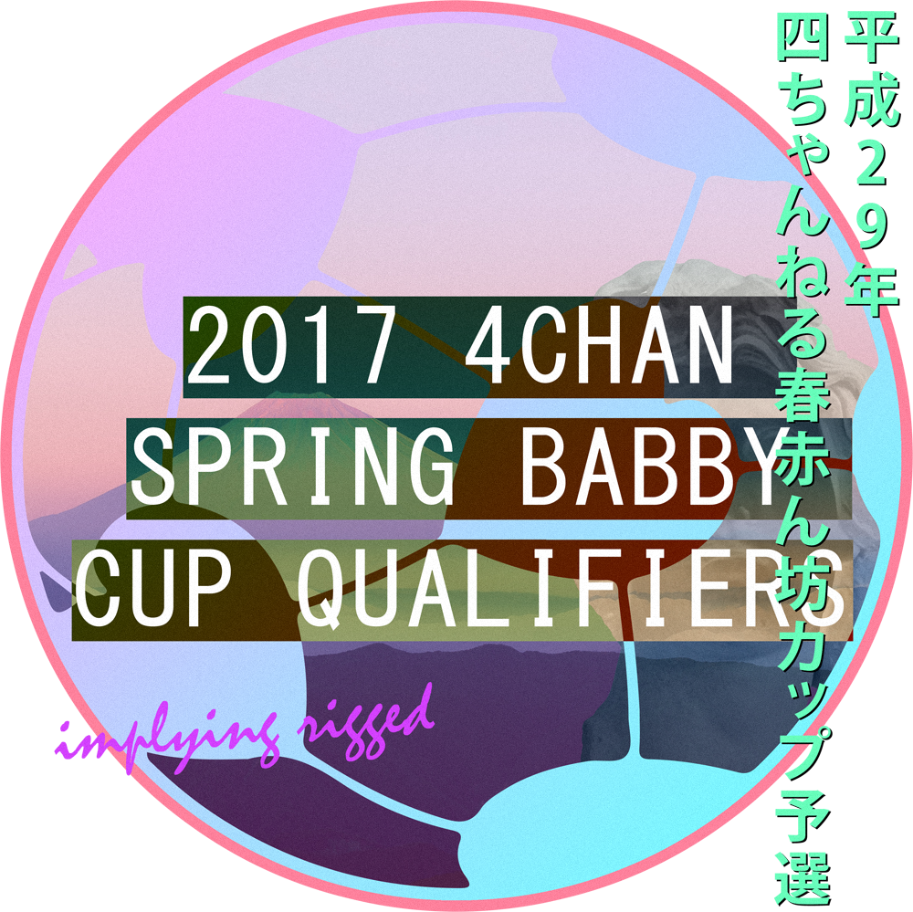2017 4chan Spring Babby Cup Qualifiers